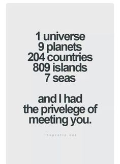1 Universe 9 Planets 204 Countries 809 Islands 7 Seas And I had the privilege of meeting you