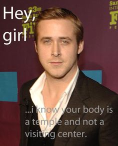 Hey girl, I know your body is a temple and not a visiting center.