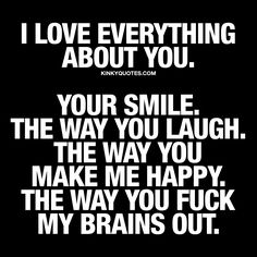 I love everything about you. Your smile. The way you laugh. The way you make me happy. The way you fuck my brains out.  ❤️  When you simply LOVE everything about your partner. His or her smile. The way he or she laughs. The way that person makes you happy.. And the way he or she fucks your brains out. ❤️ www.kinkyquotes.com