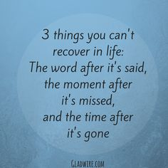 """3 things you can't recover in life: The word after it's said, the moment after it's missed, and the time after it's gone.""  For more uplifting and positive quotes, click on the image above!"