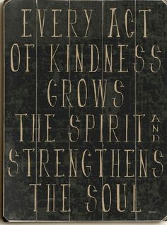 Every act of kindness grows the spirit and strengthens the soul #Quote