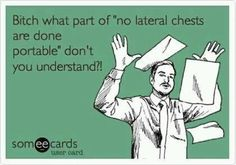 "One time someone told me ""well at the hospital I used to work at, they were able to do lateral chests portably."" I told him that the x-ray techs at his hospital were incorrect and then welcomed him to a hospital where the x-ray techs know what they're doing."