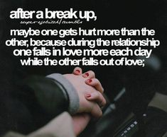"""After a break up, maybe one gets hurt more than the other, because during the relationship one falls in love more each day while the other falls out of love."" #Relationships #Love #BreakUp #FallsOutOfLove #picturequotes View more #quotes on http://quotes-lover.com"