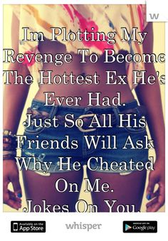 "Someone from posted a whisper, which reads ""Im Plotting My Revenge To Become The Hottest Ex He's Ever Had. Just So All His Friends Will Ask Why He Cheated On Me. Jokes On You. Great Quotes, Quotes To Live By, Me Quotes, Motivational Quotes, Funny Quotes, Inspirational Quotes, Courage Quotes, Sassy Quotes, Queen Quotes"
