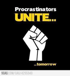 Procrastinators unite...