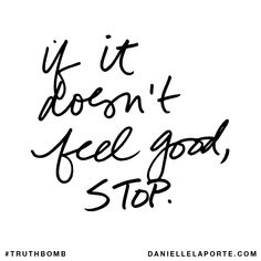 If it doesn't feel good, STOP. Subscribe: DanielleLaPorte.com #Truthbomb #Words #Quotes