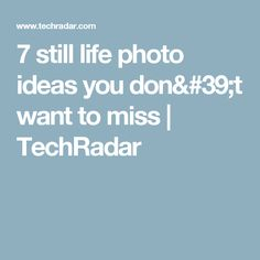 7 still life photo ideas you don't want to miss | TechRadar