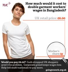 Q: What would it cost to double the wages of Bangladesh's garment workers? A: 2p extra on a t-shirt. Help take action now at http://goingtowork.org.uk