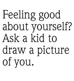 Feeling good about yourself? Ask a kid to draw a picture of you. So true!