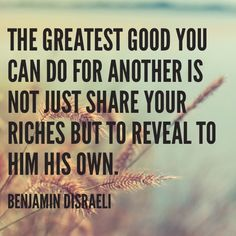 """""""The greatest good you can do for another is not just share your riches but to reveal to him his own."""" - Bejamin Disraeli"""