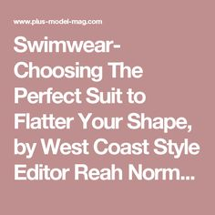 Swimwear- Choosing The Perfect Suit to Flatter Your Shape, by West Coast Style Editor Reah Norman - PLUS Model Magazine