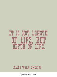 Ralph Waldo Emerson Quotes - It is not length of life, but depth of life.