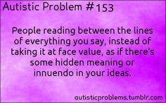 Autistic Problem #153: People reading between the lines of everything you say, instead of taking it at face value, as if there's some hidden...