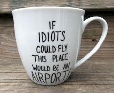 If idiots could fly, this place would be an airport! Mug. I want this for work