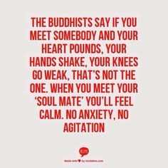 The Buddhists say if you meet somebody and your heart pounds, your hands shake, your knees go weak, that's not the one. When you meet your 'soul mate' you'll feel calm. No anxiety, no agitation.