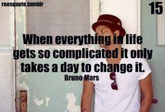 Cuando todo en tu vida esta complicado solo necesitas un día para cambiarlo. Bruno Mars