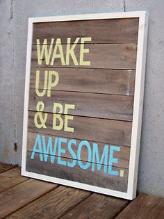 Wake Up and Be Awesome. Hailey and Mary we should make these! (How I met your mother)