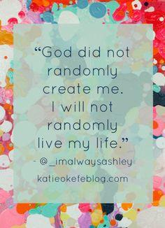 God did not randomly create me.  I will not randomly live my life.  - Katie O'Keefe Blog  Background by Saatchi