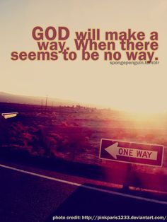 He works in ways we cannot see  He will make a way for me.  He will be my guide, hold me closely to his side. With love and strength for each new day, he will make a way.