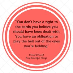 """You don't have a right to the cards you believe you should have been dealt with. You have an obligation to play the hell out of the ones you're holding.""  - Cheryl Strayed, ""Tiny Beautiful Things: Advice on Love and Life from Dear Sugar"""