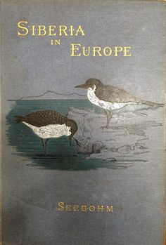 Siberia in Europe: A visit to the valley of the Petchora in north-east Russia with descriptions of the natural history, migration of birds, etc. ... Henry Seebohm 1890