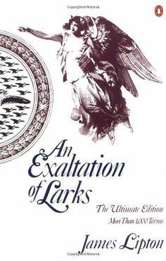 AN Exaltation of Larks: The Ultimate Edition by James Lipton, http://www.amazon.ca/gp/product/0140170960?ie=UTF8&camp=213741&creative=393237&creativeASIN=0140170960&linkCode=shr&tag=librairiewurtemburg-20&qid=1390178023&sr=8-1&keywords=lipton+larks