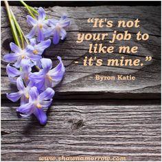 """""""It's not your job to like me - it's mine""""  ― Byron Katie      www.shawnamorrow.com"""