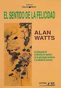 El sentido de la felicidad de alan Watts editado por Ibis.El propósito de este libro es probar a hombres y mujeres algo sobre sí mismo, sobre lo que son aquí y ahora que, si es comprendido, puede convertirse en la mayor felicidad que un ser humano puede conocer.