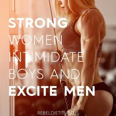 Strong women intimidate boys and excite men.
