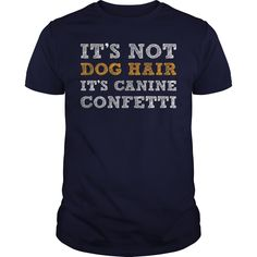 Cool It's not dog hair it's canine confetti shirt