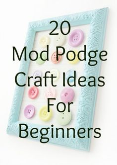 20 Mod Podge Craft Ideas for Beginners - newbie crafters will love this!
