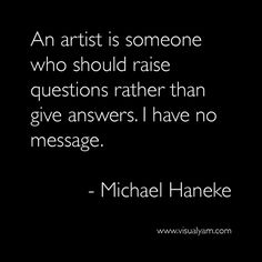 Michael Haneke quote: An artist is someone who should raise questions rather than give answers. I have no message. Pretty Quotes, Amazing Quotes, The Words, Words Quotes, Sayings, Artist Quotes, Creativity Quotes, Quotable Quotes, Monday Motivation