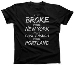 Too Broke for New York Not Cool Enough For Portland TShirt - Mens and Ladies Sizes Small-3X - (Please see SIZING CHART in Item Details)