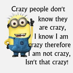 Crazy people don't know they are crazy, I know I am therefore I am not crazy. Isn't that crazy?