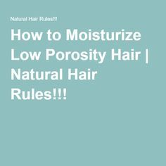 How to Moisturize Low Porosity Hair | Natural Hair Rules!!!