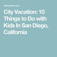 City Vacation: 10 Things to Do with Kids In San Diego, California