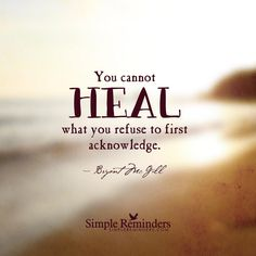 You cannot HEAL what you refuse to first acknowldege