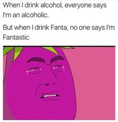 When I Drink Alcohol Everyone Says I'm An. ~ Memes curates only the best funny online content. The Ultimate cure to boredom with a daily fix of haha, hehe and jaja's. Memes Humor, Dank Memes Funny, Crazy Funny Memes, Really Funny Memes, Stupid Memes, Funny Relatable Memes, Haha Funny, 9gag Funny, Funny Texts