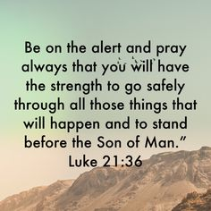 Luke Be on the alert and pray always that you will have the strength to go safely through all those things that will happen and to stand before the Son of Man. Scripture Verses, Bible Scriptures, Bible Quotes, Religious Quotes, Spiritual Quotes, Bible Verse Search, Good News Bible, The Lord Reigns, Pray Always