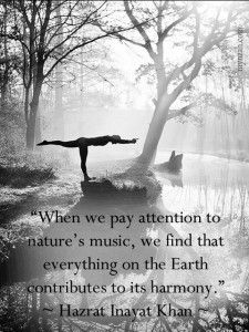 """""""When we pay attention to nature's music, we find that everything on the Earth contributes to its harmony."""" ~ Hazrat Inayat Khan"""