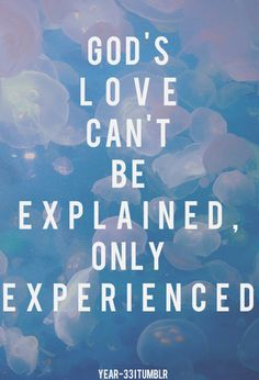 Don't miss out on His love, it comes without judgement, it comes freely and abundantly, more than you could understand. God is amazing!