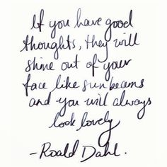 """""""If you have good thoughts, they will shine out of your face like sun beams and you will always look lovely""""  -Roald Dahl via Seeking The South Tumblr. Stay #positive, be #beautiful and #kind.   I ABSOLUTELY love this!"""