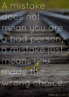 A mistake does not mean you are a bad person, a mistake just means you made a wrong choice.