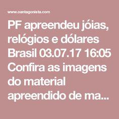PF apreendeu jóias, relógios e dólares  Brasil 03.07.17 16:05 Confira as imagens do material apreendido de manhã pela Operação Ponto Final, que desbaratou esquema de corrupção envolvendo a cúpula do transporte coletivo do Rio e a quadrilha comandada por Sérgio Cabral.