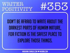 Writer Positivity #353 - Don't be afraid to write about the darkest parts of human nature, for fiction is the safest place to explore those things.