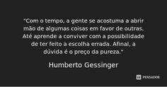 """""""Com o tempo, a gente se acostuma a abrir mão de algumas coisas em favor de outras. Até aprende a conviver com a possibilidade de ter feito a escolha errada. Afinal, a dúvida é o... — Humberto Gessinger"""