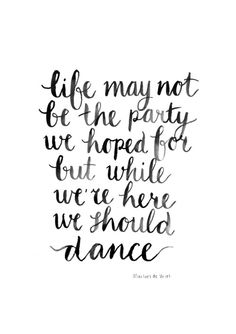 Quote: Life may not be the party we hoped for but while we're here we should DANCE!! Made by Marloes De Vries.