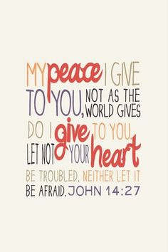 My peace I give to you, not as the world gives do I give to you.  Let not your heart be troubled...