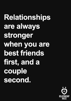 Relationships are always stronger when you are best friends first, and a couple second.