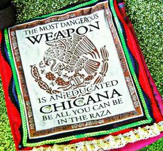 The most dangerous weapon is an education.  Educated Chicana